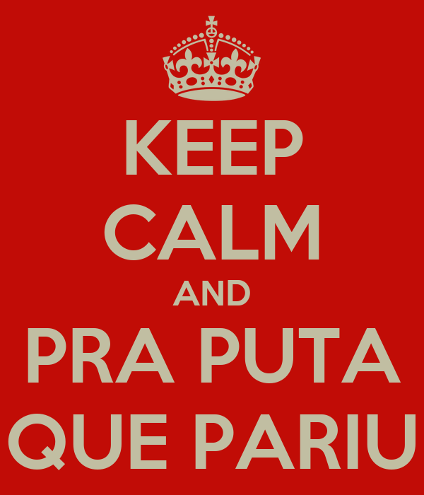 KEEP CALM AND PRA PUTA QUE PARIU