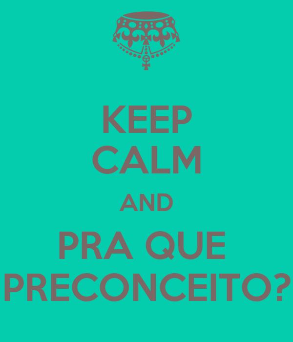 KEEP CALM AND PRA QUE  PRECONCEITO?