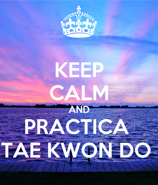 KEEP CALM AND PRACTICA  TAE KWON DO