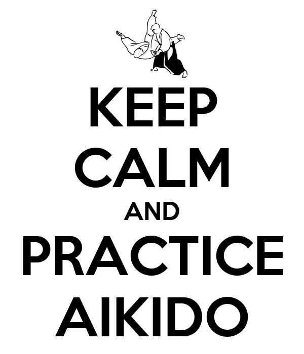 KEEP CALM AND PRACTICE AIKIDO