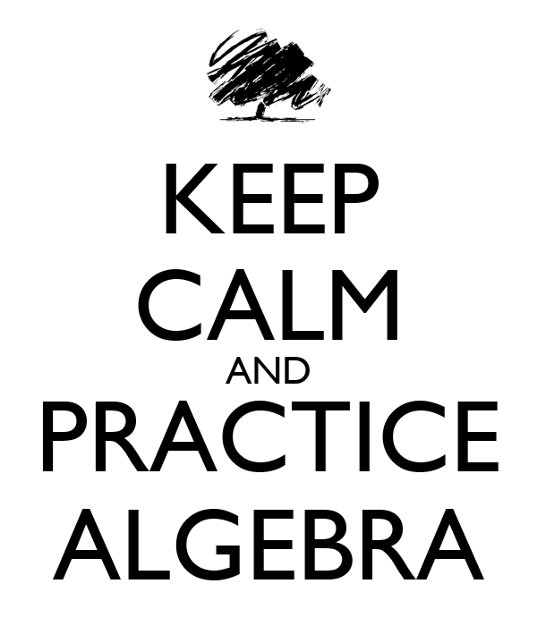 KEEP CALM AND PRACTICE ALGEBRA