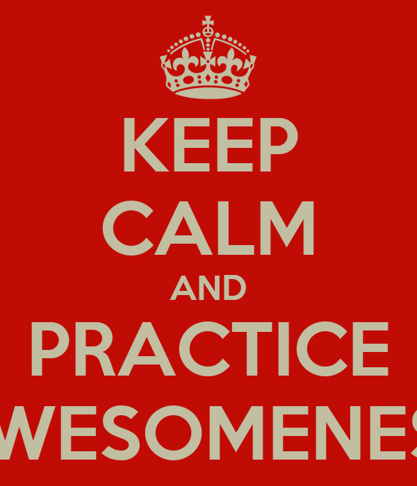 KEEP CALM AND PRACTICE AWESOMENESS