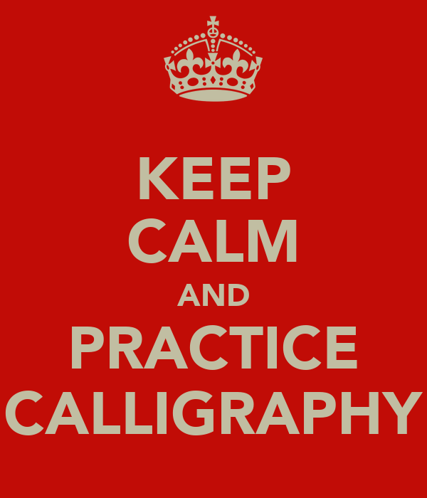 KEEP CALM AND PRACTICE CALLIGRAPHY