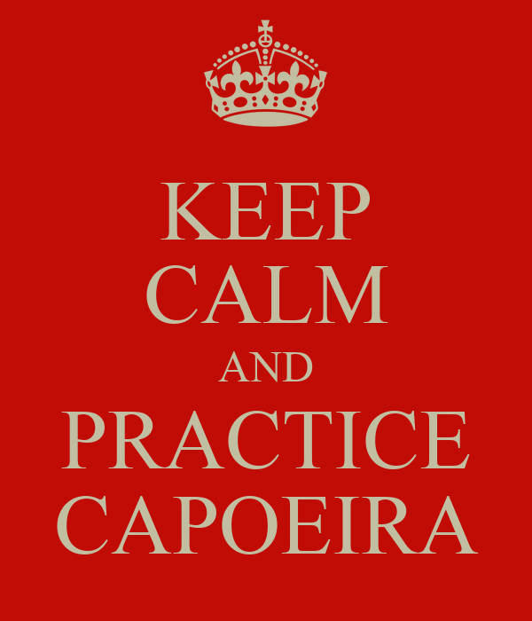 KEEP CALM AND PRACTICE CAPOEIRA