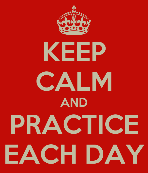 KEEP CALM AND PRACTICE EACH DAY