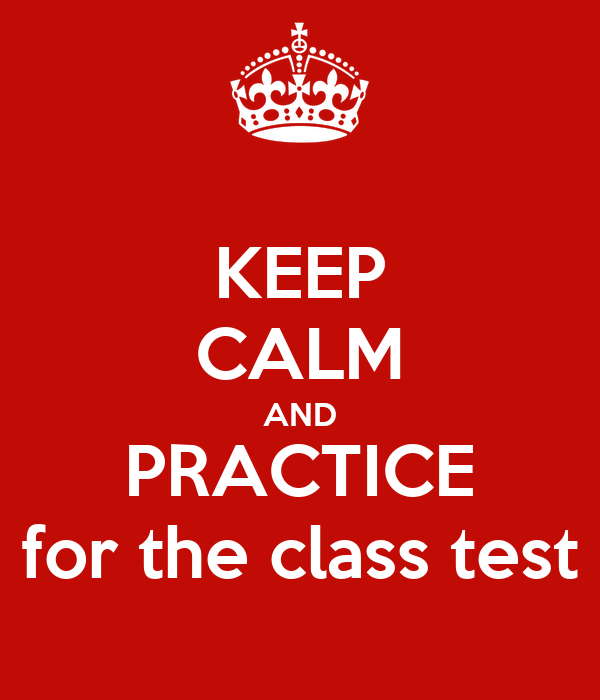KEEP CALM AND PRACTICE for the class test