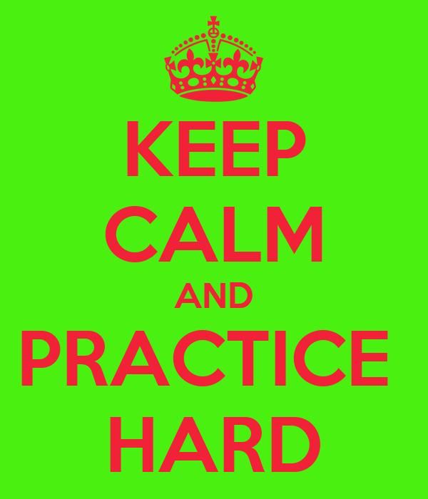 KEEP CALM AND PRACTICE  HARD