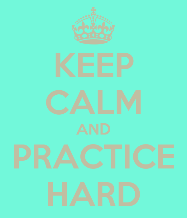 KEEP CALM AND PRACTICE HARD