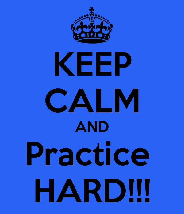 KEEP CALM AND Practice  HARD!!!