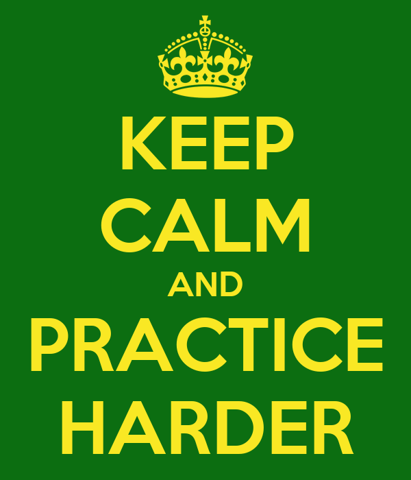 KEEP CALM AND PRACTICE HARDER