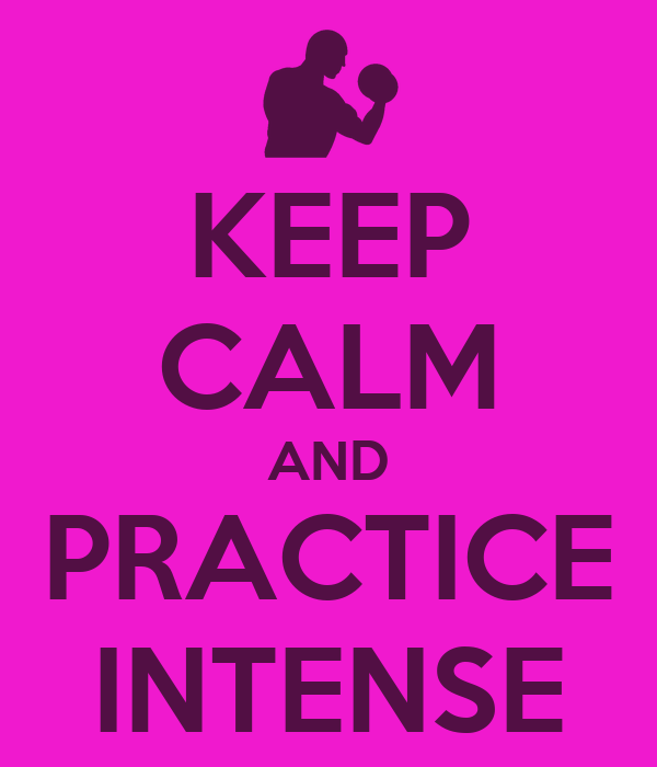 KEEP CALM AND PRACTICE INTENSE