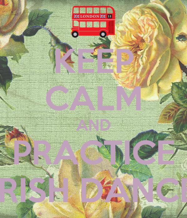 KEEP CALM AND PRACTICE IRISH DANCE