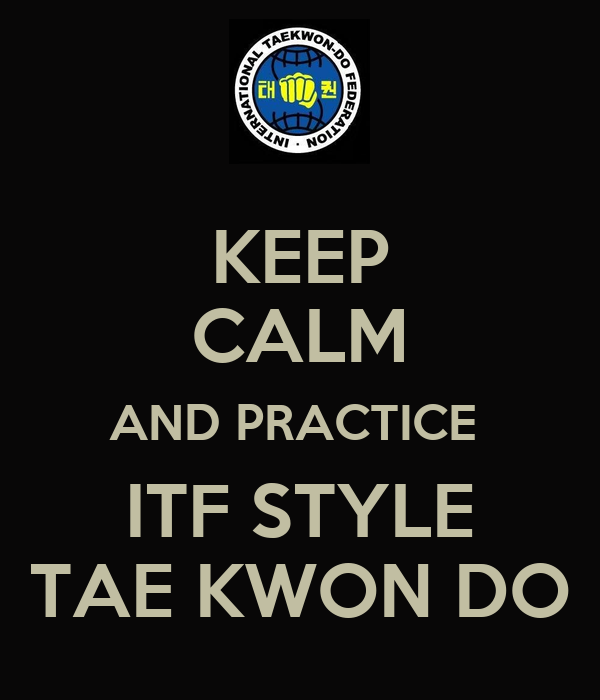 KEEP CALM AND PRACTICE  ITF STYLE TAE KWON DO