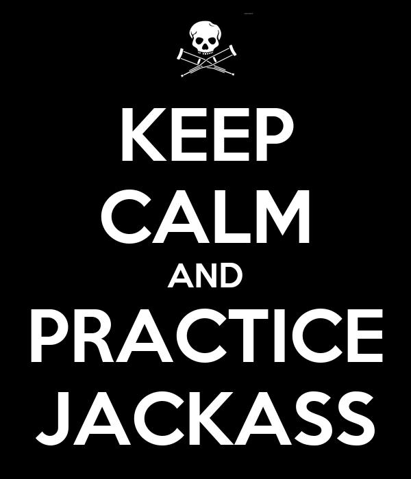 KEEP CALM AND PRACTICE JACKASS
