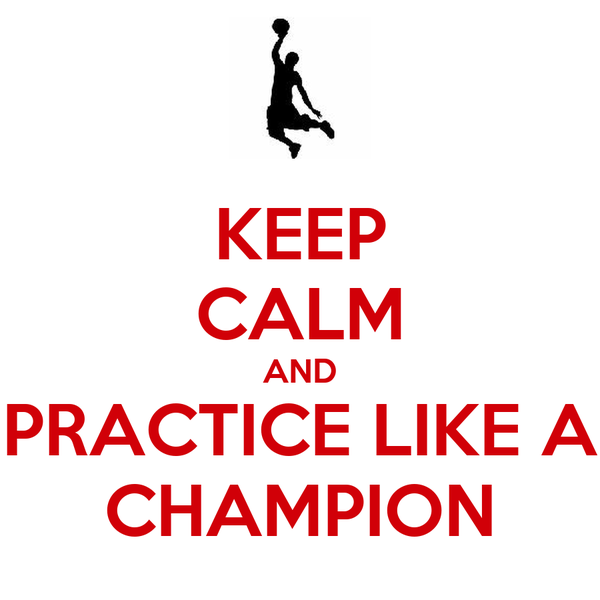 KEEP CALM AND PRACTICE LIKE A CHAMPION
