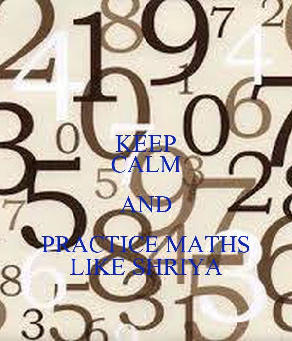 KEEP CALM AND PRACTICE MATHS LIKE SHRIYA