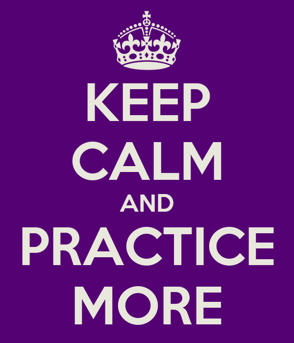KEEP CALM AND PRACTICE MORE