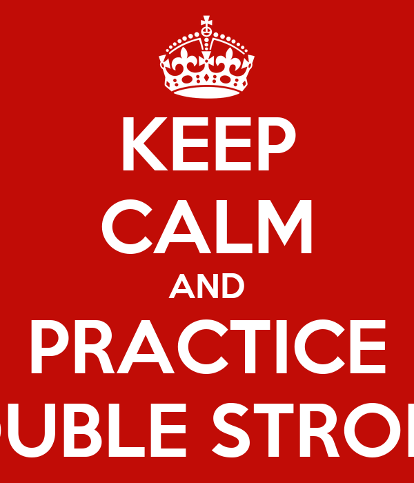 KEEP CALM AND PRACTICE OPEN DOUBLE STROKE ROLLS