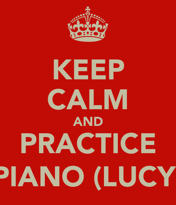 KEEP CALM AND PRACTICE PIANO (LUCY)