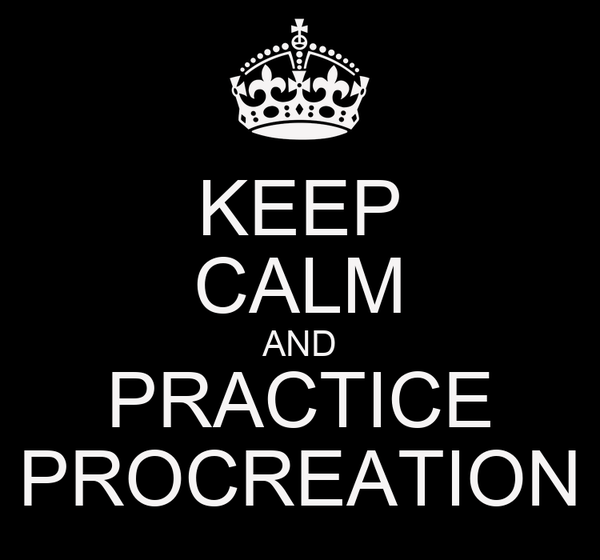 KEEP CALM AND PRACTICE PROCREATION