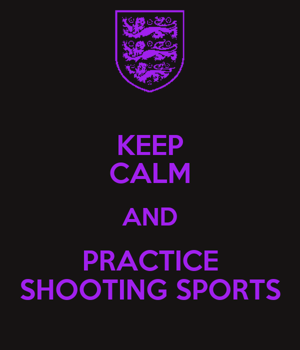 KEEP CALM AND PRACTICE SHOOTING SPORTS