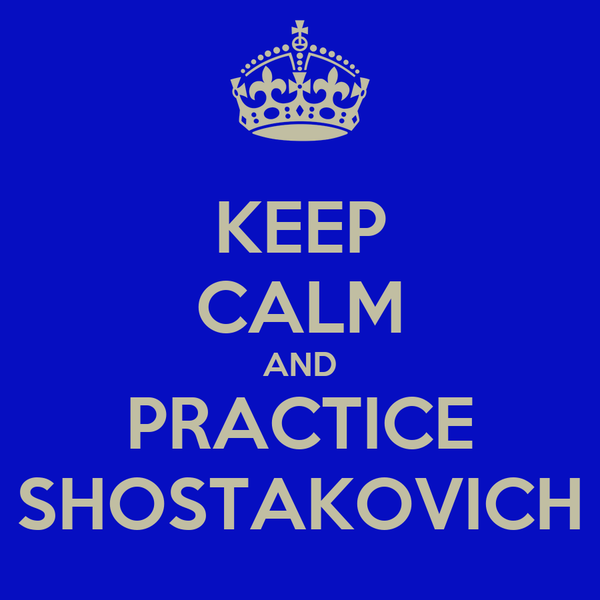 KEEP CALM AND PRACTICE SHOSTAKOVICH