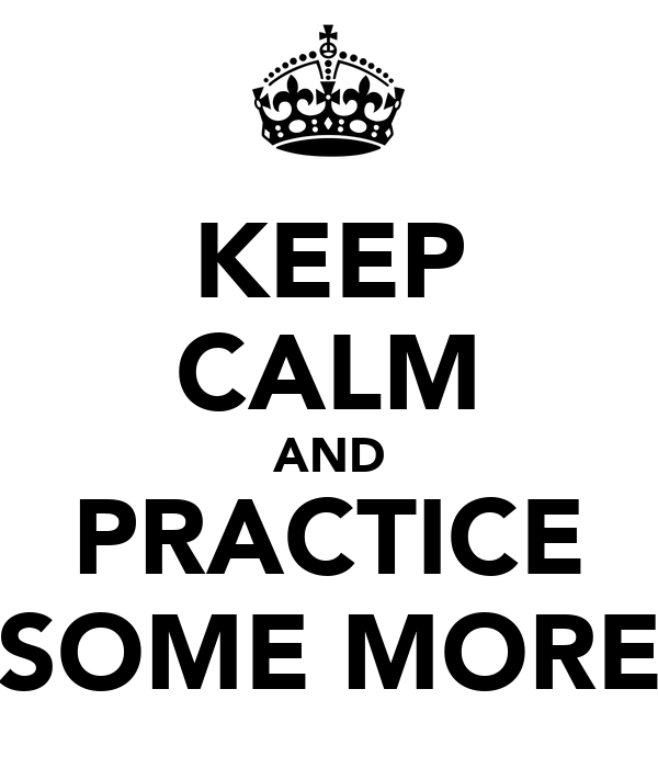KEEP CALM AND PRACTICE SOME MORE