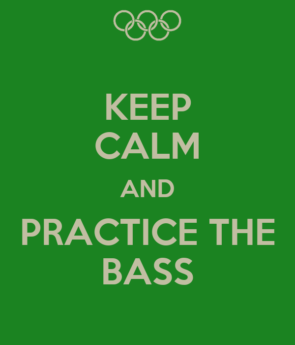 KEEP CALM AND PRACTICE THE BASS