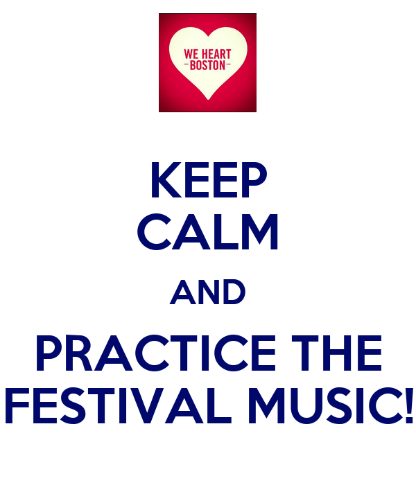 KEEP CALM AND PRACTICE THE FESTIVAL MUSIC!