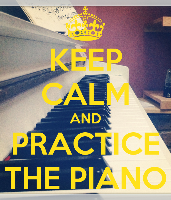 KEEP CALM AND PRACTICE THE PIANO