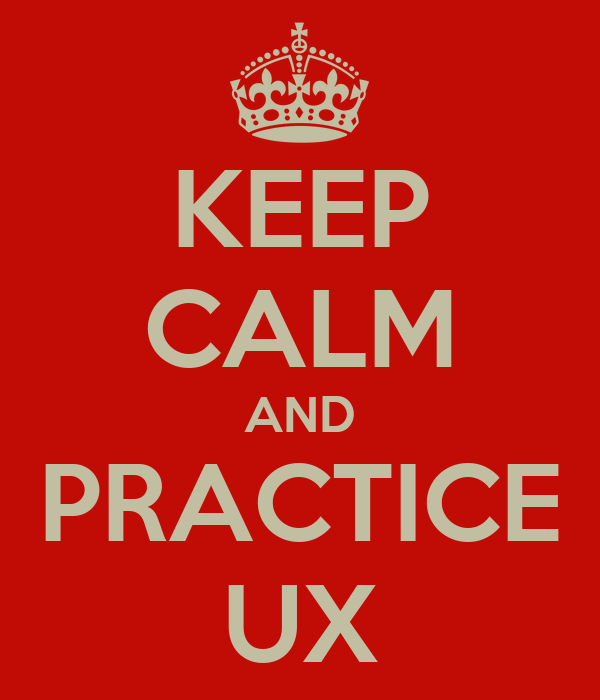 KEEP CALM AND PRACTICE UX