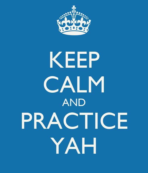 KEEP CALM AND PRACTICE YAH