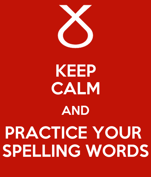 KEEP CALM AND PRACTICE YOUR  SPELLING WORDS