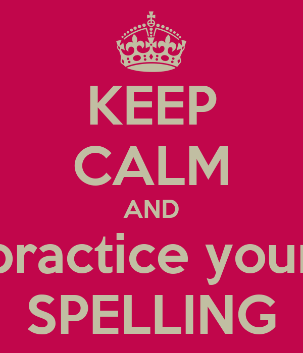 KEEP CALM AND practice your SPELLING