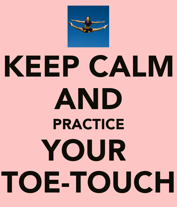 KEEP CALM AND PRACTICE YOUR  TOE-TOUCH