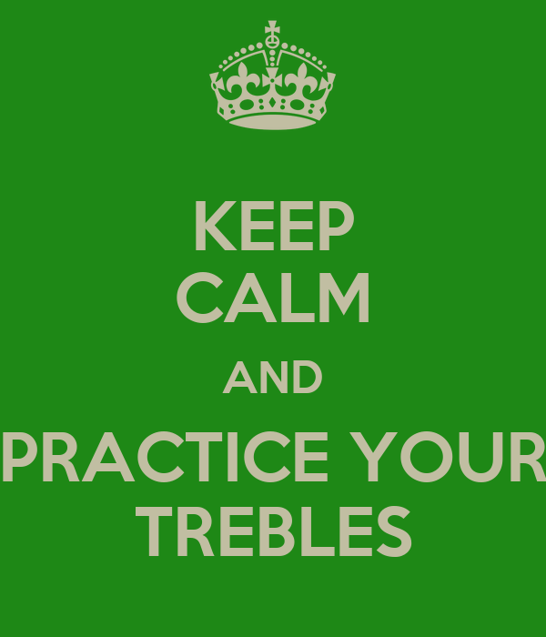 KEEP CALM AND PRACTICE YOUR TREBLES