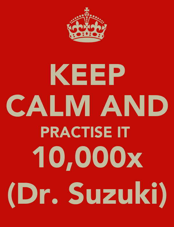 KEEP  CALM AND PRACTISE IT  10,000x (Dr. Suzuki)