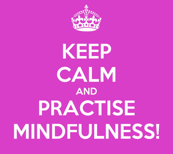 KEEP CALM AND PRACTISE MINDFULNESS!