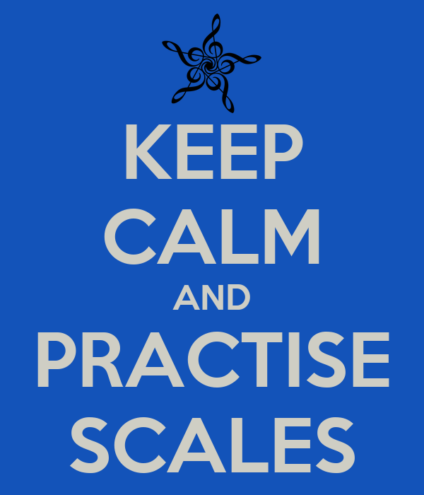 KEEP CALM AND PRACTISE SCALES
