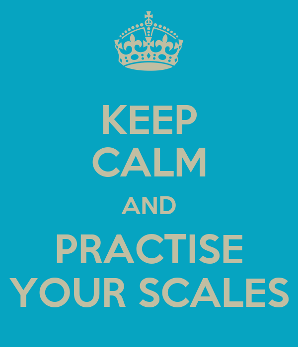 KEEP CALM AND PRACTISE YOUR SCALES