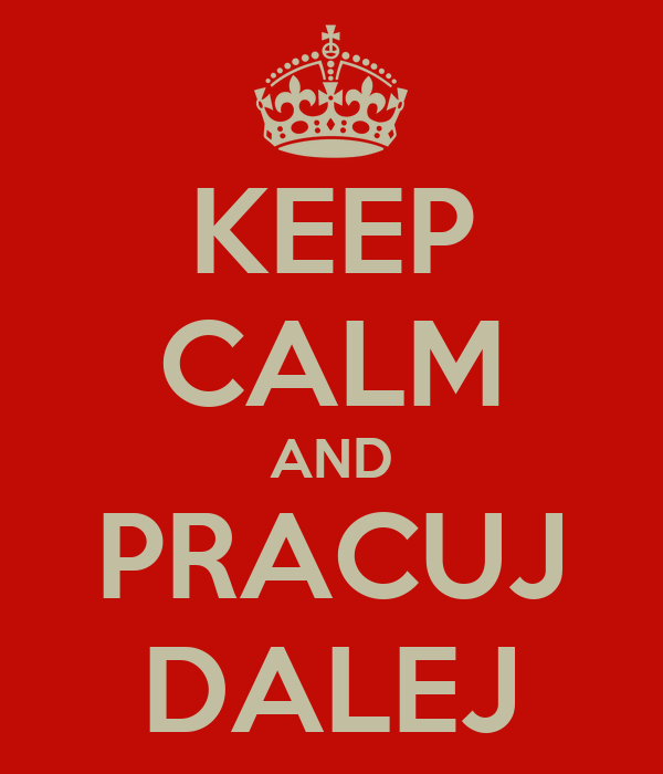 KEEP CALM AND PRACUJ DALEJ