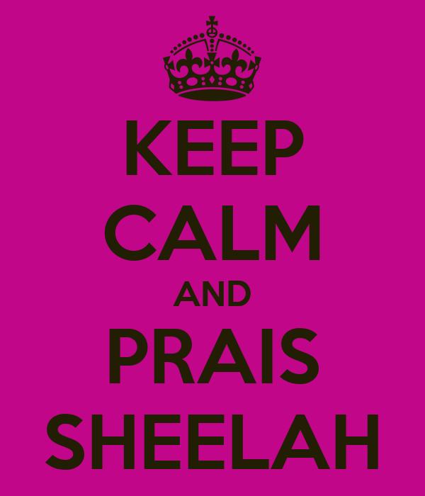 KEEP CALM AND PRAIS SHEELAH