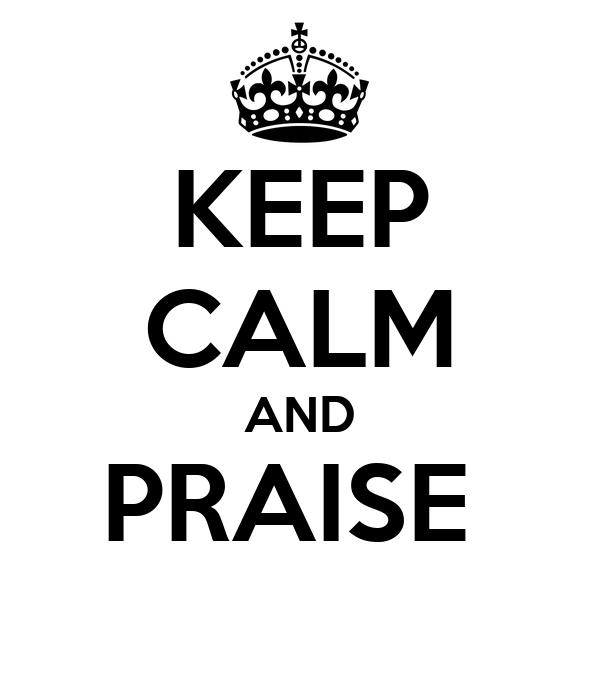 KEEP CALM AND PRAISE
