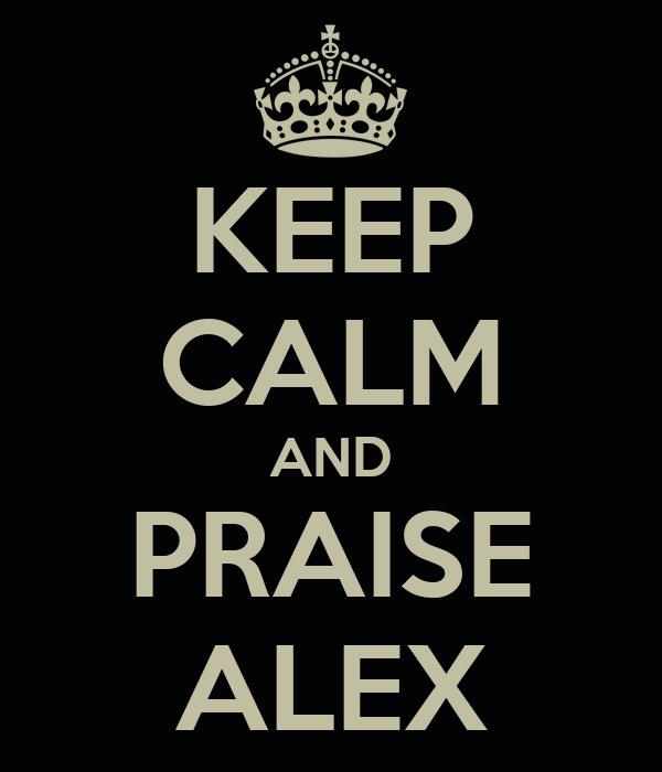 KEEP CALM AND PRAISE ALEX