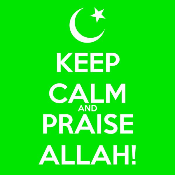 KEEP CALM AND PRAISE ALLAH!