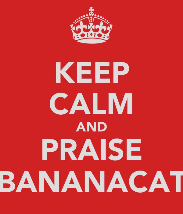 KEEP CALM AND PRAISE BANANACAT