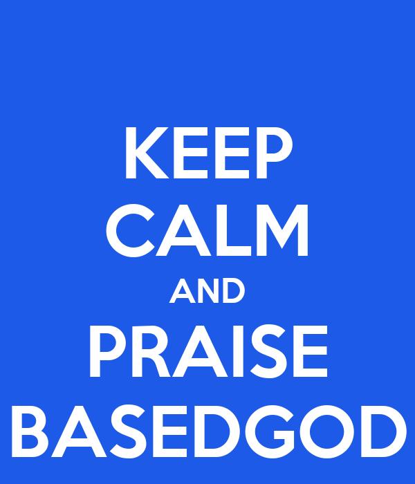 KEEP CALM AND PRAISE BASEDGOD