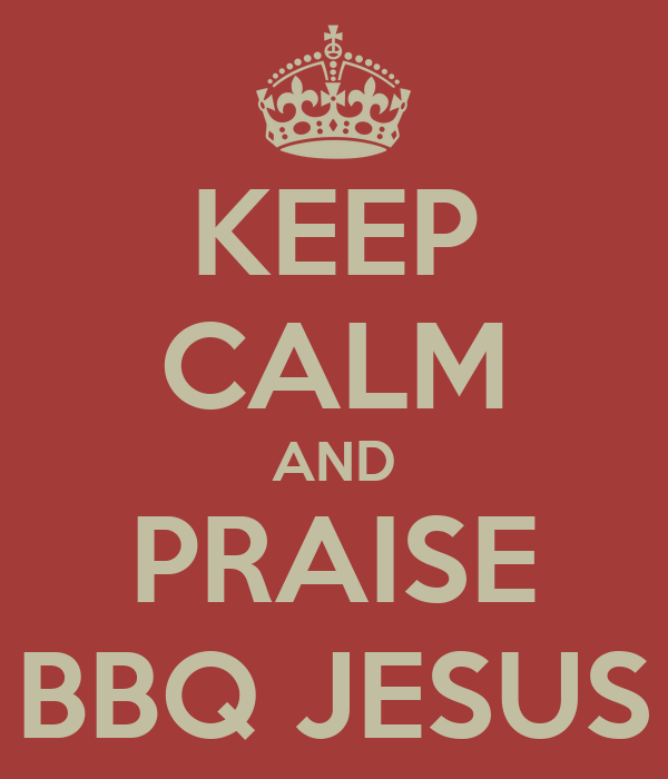 KEEP CALM AND PRAISE BBQ JESUS