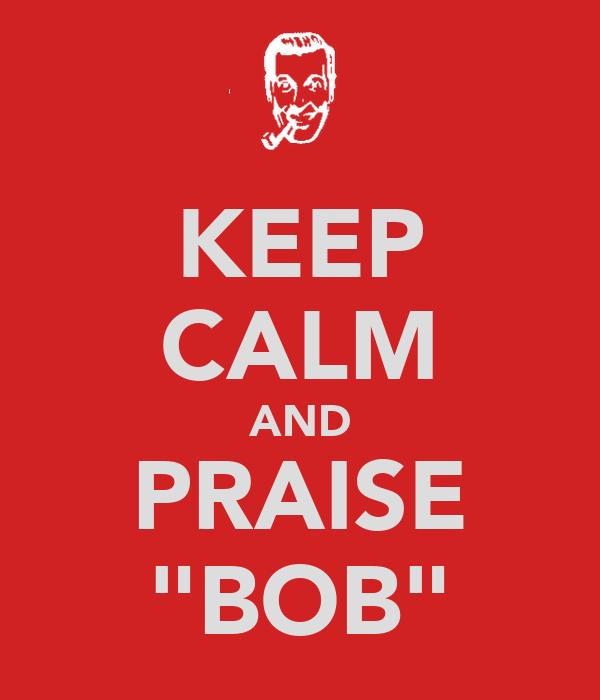 """KEEP CALM AND PRAISE """"BOB"""""""