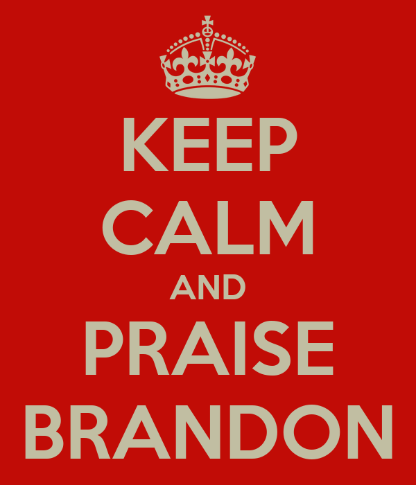 KEEP CALM AND PRAISE BRANDON